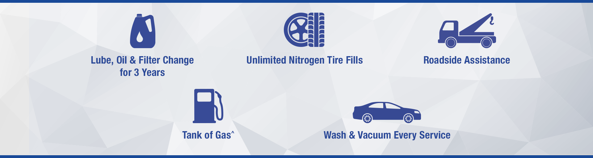 Lube, Oil and Filter Change for 3 Years, Unlimited Nitrogen Tire Fills, Roadside Assistance, Free Tank of Gas^, Wash and Vacuum Every Service