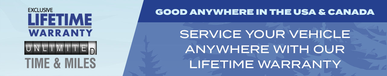 Exclusive Lifetime Warranty with Unlimited Time and Miles. Service Your Vehicle Anywhere with Our Lifetime Warranty, Good Anywhere in the USA and Canada.